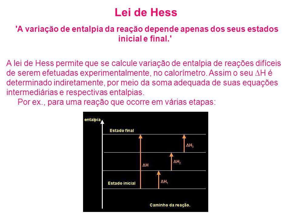 Lei de Hess 'A variação de entalpia da reação depende apenas dos seus estados inicial e final.' A lei de Hess permite que se calcule variação de ental