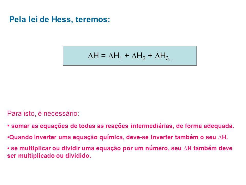 Pela lei de Hess, teremos: H = H 1 + H 2 + H 3... Para isto, é necessário: somar as equações de todas as reações intermediárias, de forma adequada. Qu