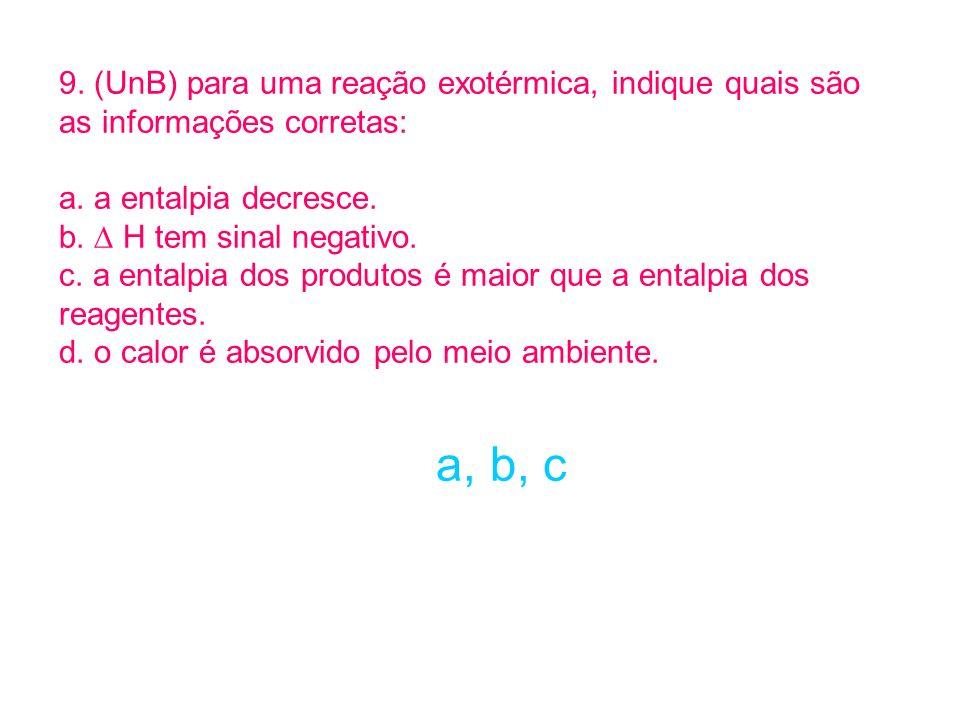 9. (UnB) para uma reação exotérmica, indique quais são as informações corretas: a. a entalpia decresce. b. H tem sinal negativo. c. a entalpia dos pro
