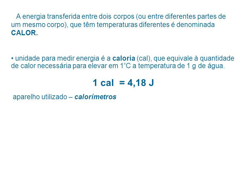 A energia transferida entre dois corpos (ou entre diferentes partes de um mesmo corpo), que têm temperaturas diferentes é denominada CALOR. unidade pa
