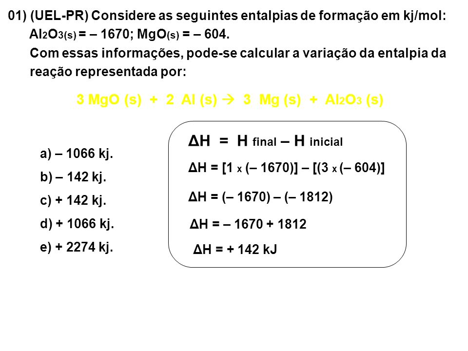 01) (UEL-PR) Considere as seguintes entalpias de formação em kj/mol: Al 2 O 3(s) = – 1670; MgO (s) = – 604. Com essas informações, pode-se calcular a