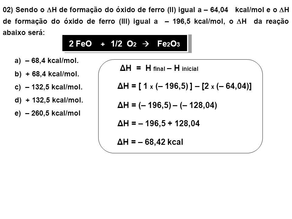 02) Sendo o H de formação do óxido de ferro (II) igual a – 64,04 kcal/mol e o H de formação do óxido de ferro (III) igual a – 196,5 kcal/mol, o H da reação abaixo será: 2 FeO + 1/2 O 2 Fe 2 O 3 ΔH = H final – H inicial ΔH = [ 1 x (– 196,5) ] – [2 x (– 64,04)] a) – 68,4 kcal/mol.