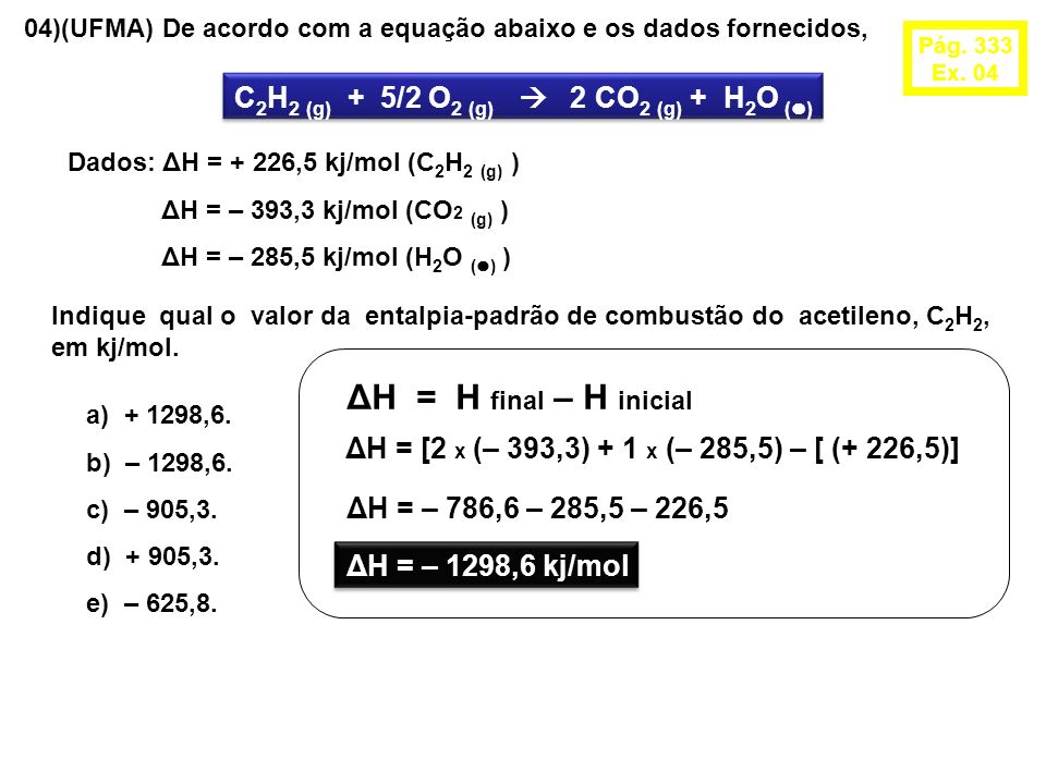 04)(UFMA) De acordo com a equação abaixo e os dados fornecidos, C 2 H 2 (g) + 5/2 O 2 (g) 2 CO 2 (g) + H 2 O ( ) Dados: ΔH = + 226,5 kj/mol (C 2 H 2 (g) ) ΔH = – 393,3 kj/mol (CO 2 (g) ) ΔH = – 285,5 kj/mol (H 2 O ( ) ) Indique qual o valor da entalpia-padrão de combustão do acetileno, C 2 H 2, em kj/mol.