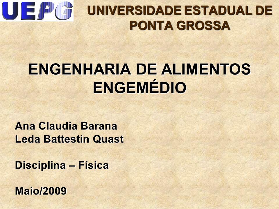 1 Ana Claudia Barana Leda Battestin Quast Disciplina – Física Maio/2009 ENGENHARIA DE ALIMENTOS ENGEMÉDIO UNIVERSIDADE ESTADUAL DE PONTA GROSSA