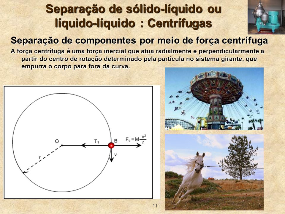 11 Separação de sólido-líquido ou líquido-líquido : Centrífugas Separação de componentes por meio de força centrífuga A força centrífuga é uma força i