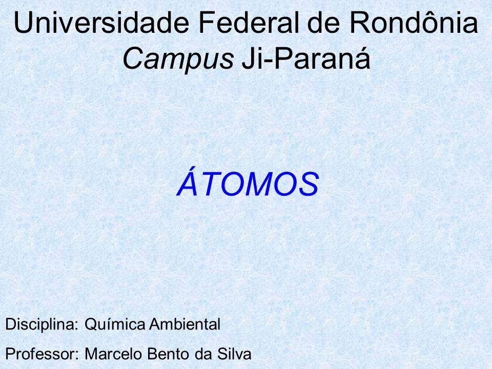 Universidade Federal de Rondônia Campus Ji-Paraná Disciplina: Química Ambiental Professor: Marcelo Bento da Silva ÁTOMOS