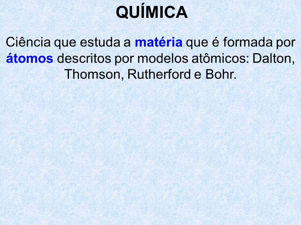 Ciência que estuda a matéria que é formada por átomos descritos por modelos atômicos: Dalton, Thomson, Rutherford e Bohr. QUÍMICA