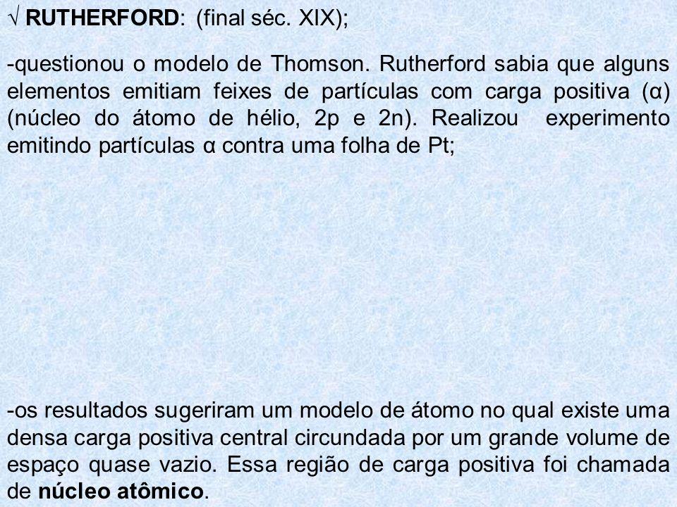 RUTHERFORD: (final séc. XIX); -questionou o modelo de Thomson. Rutherford sabia que alguns elementos emitiam feixes de partículas com carga positiva (