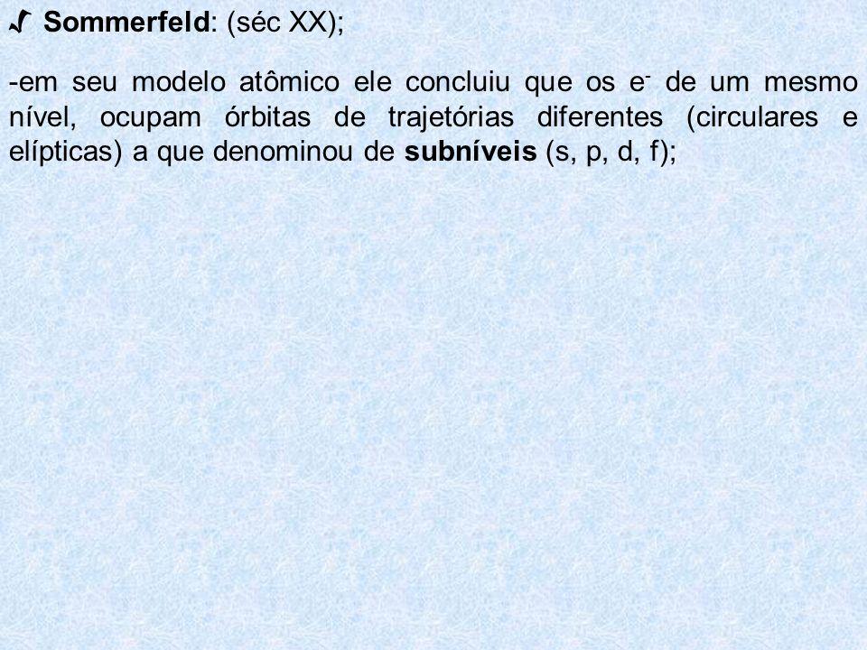 Sommerfeld: (séc XX); -em seu modelo atômico ele concluiu que os e - de um mesmo nível, ocupam órbitas de trajetórias diferentes (circulares e elíptic