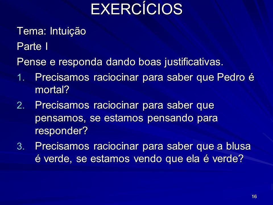 16 EXERCÍCIOS Tema: Intuição Parte I Pense e responda dando boas justificativas. 1. Precisamos raciocinar para saber que Pedro é mortal? 2. Precisamos