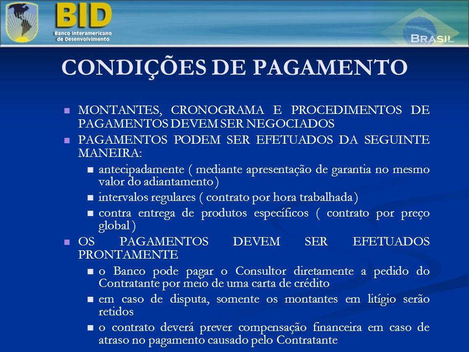 CONDIÇÕES DE PAGAMENTO MONTANTES, CRONOGRAMA E PROCEDIMENTOS DE PAGAMENTOS DEVEM SER NEGOCIADOS PAGAMENTOS PODEM SER EFETUADOS DA SEGUINTE MANEIRA: antecipadamente ( mediante apresentação de garantia no mesmo valor do adiantamento ) intervalos regulares ( contrato por hora trabalhada ) contra entrega de produtos específicos ( contrato por preço global ) OS PAGAMENTOS DEVEM SER EFETUADOS PRONTAMENTE o Banco pode pagar o Consultor diretamente a pedido do Contratante por meio de uma carta de crédito em caso de disputa, somente os montantes em litígio serão retidos o contrato deverá prever compensação financeira em caso de atraso no pagamento causado pelo Contratante