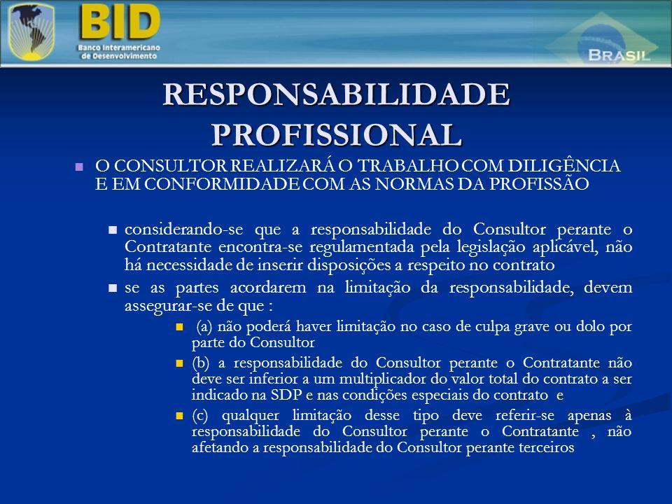 RESPONSABILIDADE PROFISSIONAL O CONSULTOR REALIZARÁ O TRABALHO COM DILIGÊNCIA E EM CONFORMIDADE COM AS NORMAS DA PROFISSÃO considerando-se que a responsabilidade do Consultor perante o Contratante encontra-se regulamentada pela legislação aplicável, não há necessidade de inserir disposições a respeito no contrato se as partes acordarem na limitação da responsabilidade, devem assegurar-se de que : (a) não poderá haver limitação no caso de culpa grave ou dolo por parte do Consultor (b) a responsabilidade do Consultor perante o Contratante não deve ser inferior a um multiplicador do valor total do contrato a ser indicado na SDP e nas condições especiais do contrato e (c) qualquer limitação desse tipo deve referir-se apenas à responsabilidade do Consultor perante o Contratante, não afetando a responsabilidade do Consultor perante terceiros
