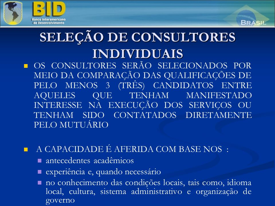 SELEÇÃO DE CONSULTORES INDIVIDUAIS OS CONSULTORES SERÃO SELECIONADOS POR MEIO DA COMPARAÇÃO DAS QUALIFICAÇÕES DE PELO MENOS 3 (TRÊS) CANDIDATOS ENTRE AQUELES QUE TENHAM MANIFESTADO INTERESSE NA EXECUÇÃO DOS SERVIÇOS OU TENHAM SIDO CONTATADOS DIRETAMENTE PELO MUTUÁRIO A CAPACIDADE É AFERIDA COM BASE NOS : antecedentes acadêmicos experiência e, quando necessário no conhecimento das condições locais, tais como, idioma local, cultura, sistema administrativo e organização de governo