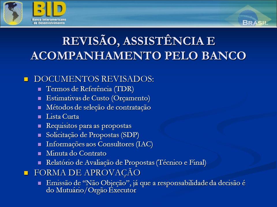 REVISÃO, ASSISTÊNCIA E ACOMPANHAMENTO PELO BANCO DOCUMENTOS REVISADOS: DOCUMENTOS REVISADOS: Termos de Referência (TDR) Termos de Referência (TDR) Estimativas de Custo (Orçamento) Estimativas de Custo (Orçamento) Métodos de seleção de contratação Métodos de seleção de contratação Lista Curta Lista Curta Requisitos para as propostas Requisitos para as propostas Solicitação de Propostas (SDP) Solicitação de Propostas (SDP) Informações aos Consultores (IAC) Informações aos Consultores (IAC) Minuta do Contrato Minuta do Contrato Relatório de Avaliação de Propostas (Técnico e Final) Relatório de Avaliação de Propostas (Técnico e Final) FORMA DE APROVAÇÃO FORMA DE APROVAÇÃO Emissão de Não Objeção, já que a responsabilidade da decisão é do Mutuário/Orgão Executor Emissão de Não Objeção, já que a responsabilidade da decisão é do Mutuário/Orgão Executor