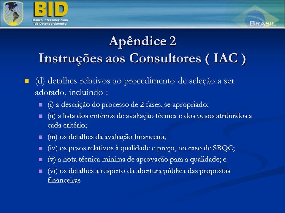 Apêndice 2 Instruções aos Consultores ( IAC ) (d) detalhes relativos ao procedimento de seleção a ser adotado, incluindo : (i) a descrição do processo de 2 fases, se apropriado; (ii) a lista dos critérios de avaliação técnica e dos pesos atribuídos a cada critério; (iii) os detalhes da avaliação financeira; (iv) os pesos relativos à qualidade e preço, no caso de SBQC; (v) a nota técnica mínima de aprovação para a qualidade; e (vi) os detalhes a respeito da abertura pública das propostas financeiras