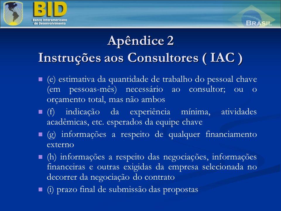 Apêndice 2 Instruções aos Consultores ( IAC ) (e) estimativa da quantidade de trabalho do pessoal chave (em pessoas-mês) necessário ao consultor; ou o orçamento total, mas não ambos (f) indicação da experiência mínima, atividades acadêmicas, etc.