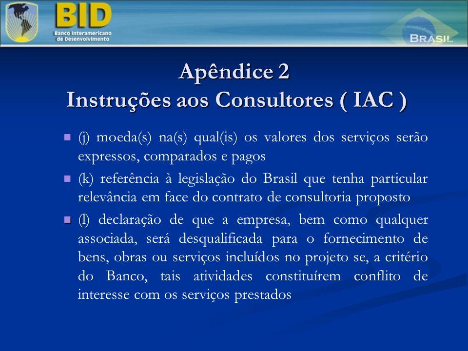 Apêndice 2 Instruções aos Consultores ( IAC ) (j) moeda(s) na(s) qual(is) os valores dos serviços serão expressos, comparados e pagos (k) referência à legislação do Brasil que tenha particular relevância em face do contrato de consultoria proposto ( (l) declaração de que a empresa, bem como qualquer associada, será desqualificada para o fornecimento de bens, obras ou serviços incluídos no projeto se, a critério do Banco, tais atividades constituírem conflito de interesse com os serviços prestados