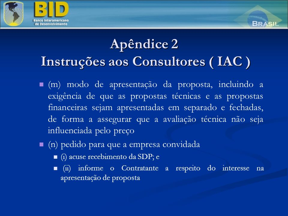 Apêndice 2 Instruções aos Consultores ( IAC ) (m) modo de apresentação da proposta, incluindo a exigência de que as propostas técnicas e as propostas financeiras sejam apresentadas em separado e fechadas, de forma a assegurar que a avaliação técnica não seja influenciada pelo preço (n) pedido para que a empresa convidada (i) acuse recebimento da SDP; e (ii) informe o Contratante a respeito do interesse na apresentação de proposta