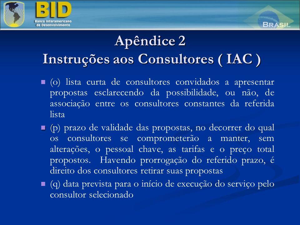 Apêndice 2 Instruções aos Consultores ( IAC ) (o) lista curta de consultores convidados a apresentar propostas esclarecendo da possibilidade, ou não, de associação entre os consultores constantes da referida lista ( (p) prazo de validade das propostas, no decorrer do qual os consultores se comprometerão a manter, sem alterações, o pessoal chave, as tarifas e o preço total propostos.