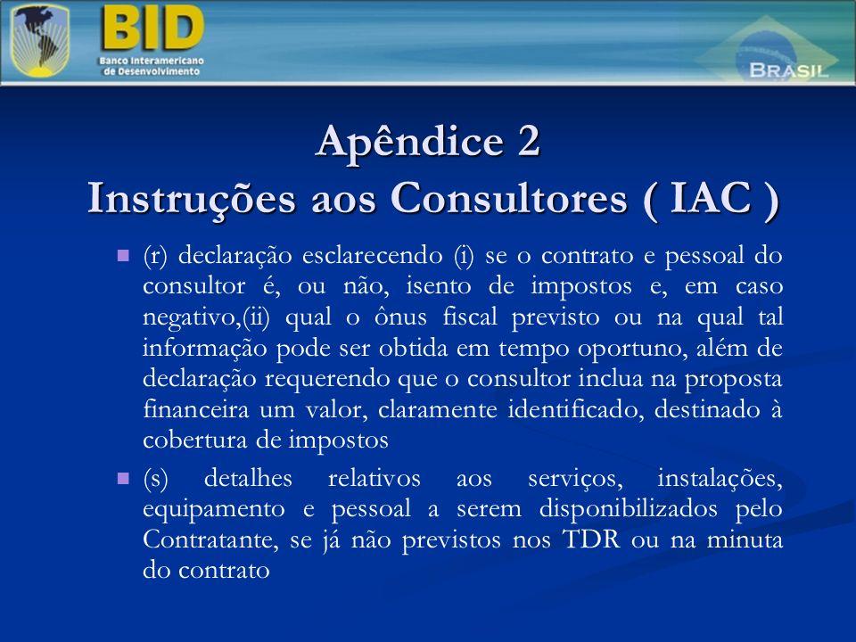 Apêndice 2 Instruções aos Consultores ( IAC ) (r) declaração esclarecendo (i) se o contrato e pessoal do consultor é, ou não, isento de impostos e, em caso negativo,(ii) qual o ônus fiscal previsto ou na qual tal informação pode ser obtida em tempo oportuno, além de declaração requerendo que o consultor inclua na proposta financeira um valor, claramente identificado, destinado à cobertura de impostos (s) detalhes relativos aos serviços, instalações, equipamento e pessoal a serem disponibilizados pelo Contratante, se já não previstos nos TDR ou na minuta do contrato