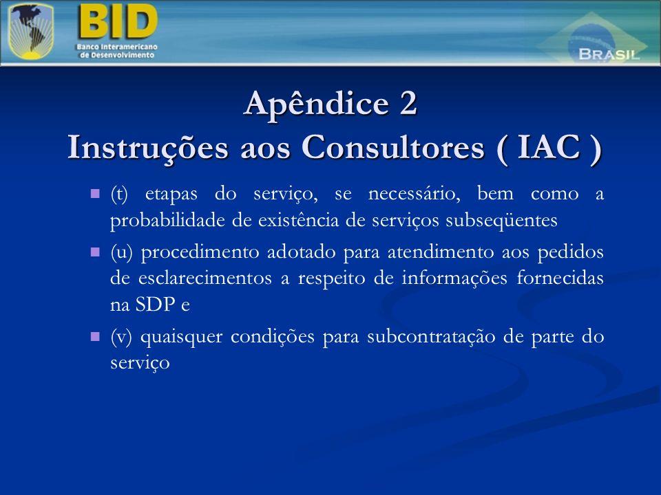 Apêndice 2 Instruções aos Consultores ( IAC ) (t) etapas do serviço, se necessário, bem como a probabilidade de existência de serviços subseqüentes (u) procedimento adotado para atendimento aos pedidos de esclarecimentos a respeito de informações fornecidas na SDP e (v) quaisquer condições para subcontratação de parte do serviço
