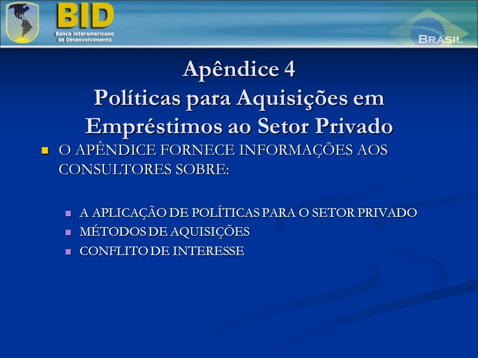 Apêndice 4 Políticas para Aquisições em Empréstimos ao Setor Privado O APÊNDICE FORNECE INFORMAÇÕES AOS CONSULTORES SOBRE: O APÊNDICE FORNECE INFORMAÇÕES AOS CONSULTORES SOBRE: A APLICAÇÃO DE POLÍTICAS PARA O SETOR PRIVADO A APLICAÇÃO DE POLÍTICAS PARA O SETOR PRIVADO MÉTODOS DE AQUISIÇÕES MÉTODOS DE AQUISIÇÕES CONFLITO DE INTERESSE CONFLITO DE INTERESSE