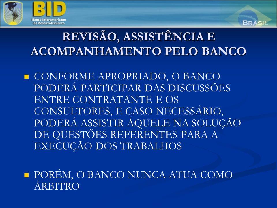 REVISÃO, ASSISTÊNCIA E ACOMPANHAMENTO PELO BANCO CONFORME APROPRIADO, O BANCO PODERÁ PARTICIPAR DAS DISCUSSÕES ENTRE CONTRATANTE E OS CONSULTORES, E CASO NECESSÁRIO, PODERÁ ASSISTIR ÀQUELE NA SOLUÇÃO DE QUESTÕES REFERENTES PARA A EXECUÇÃO DOS TRABALHOS PORÉM, O BANCO NUNCA ATUA COMO ÁRBITRO