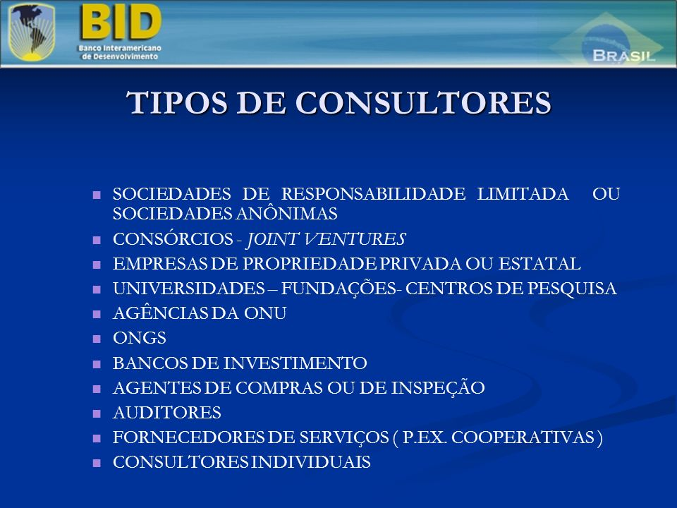 TIPOS DE CONSULTORES SOCIEDADES DE RESPONSABILIDADE LIMITADA OU SOCIEDADES ANÔNIMAS CONSÓRCIOS - JOINT VENTURES EMPRESAS DE PROPRIEDADE PRIVADA OU ESTATAL UNIVERSIDADES – FUNDAÇÕES- CENTROS DE PESQUISA AGÊNCIAS DA ONU ONGS BANCOS DE INVESTIMENTO AGENTES DE COMPRAS OU DE INSPEÇÃO AUDITORES FORNECEDORES DE SERVIÇOS ( P.EX.