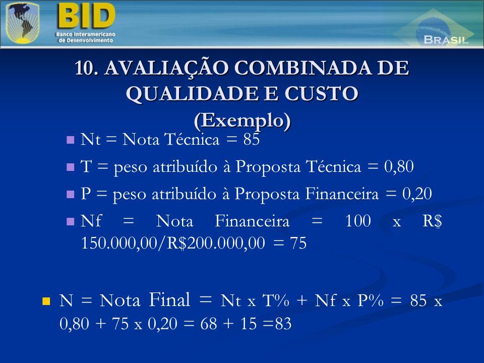 10. AVALIAÇÃO COMBINADA DE QUALIDADE E CUSTO (Exemplo) Nt = Nota Técnica = 85 T = peso atribuído à Proposta Técnica = 0,80 P = peso atribuído à Propos