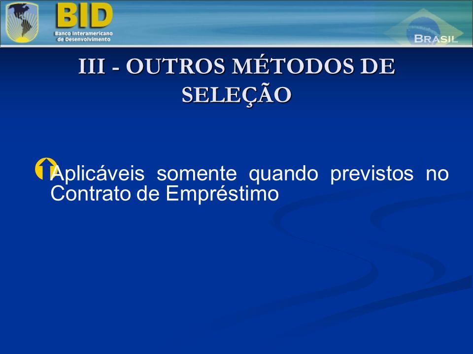 III - OUTROS MÉTODOS DE SELEÇÃO Ý Ý Aplicáveis somente quando previstos no Contrato de Empréstimo