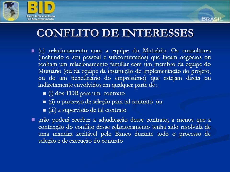 CONFLITO DE INTERESSES (c) relacionamento com a equipe do Mutuário: Os consultores (incluindo o seu pessoal e subcontratados) que façam negócios ou tenham um relacionamento familiar com um membro da equipe do Mutuário (ou da equipe da instituição de implementação do projeto, ou de um beneficiário do empréstimo) que estejam direta ou indiretamente envolvidos em qualquer parte de : (i) dos TDR para um contrato (ii) o processo de seleção para tal contrato ou (iii) a supervisão de tal contrato, não poderá receber a adjudicação desse contrato, a menos que a contenção do conflito desse relacionamento tenha sido resolvida de uma maneira aceitável pelo Banco durante todo o processo de seleção e de execução do contrato