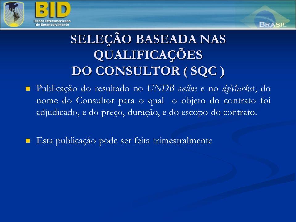 SELEÇÃO BASEADA NAS QUALIFICAÇÕES DO CONSULTOR ( SQC ) Publicação do resultado no UNDB online e no dgMarket, do nome do Consultor para o qual o objeto do contrato foi adjudicado, e do preço, duração, e do escopo do contrato.