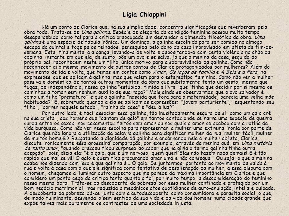 Ligia Chiappini Há um conto de Clarice que, na sua simplicidade, concentra significações que reverberam pela obra toda. Trata-se de Uma galinha. Espéc