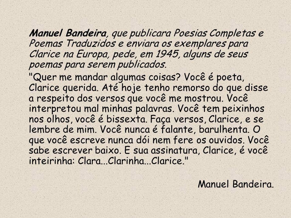 Manuel Bandeira, que publicara Poesias Completas e Poemas Traduzidos e enviara os exemplares para Clarice na Europa, pede, em 1945, alguns de seus poe