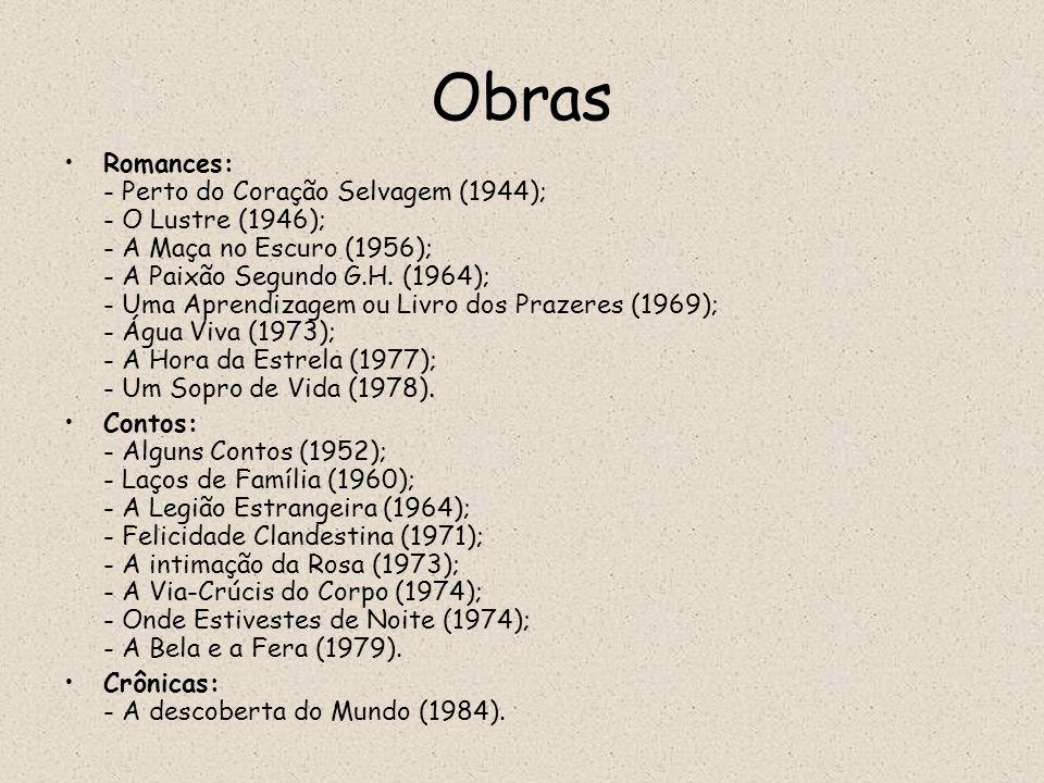 Obras Romances: - Perto do Coração Selvagem (1944); - O Lustre (1946); - A Maça no Escuro (1956); - A Paixão Segundo G.H. (1964); - Uma Aprendizagem o