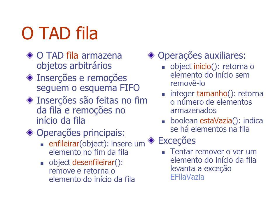 O TAD fila O TAD fila armazena objetos arbitrários Inserções e remoções seguem o esquema FIFO Inserções são feitas no fim da fila e remoções no início