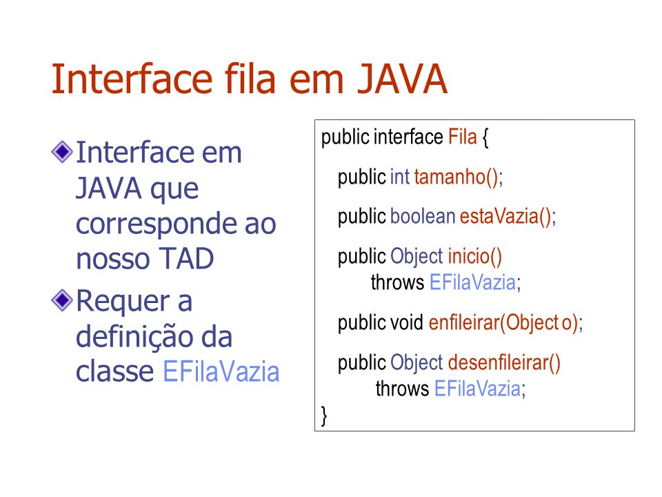 Interface fila em JAVA Interface em JAVA que corresponde ao nosso TAD Requer a definição da classe EFilaVazia public interface Fila { public int taman
