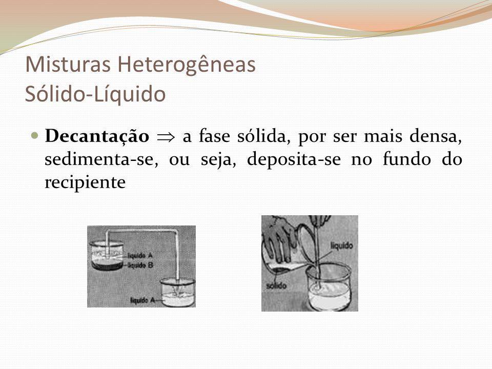 Misturas Heterogêneas Sólido-Líquido Decantação a fase sólida, por ser mais densa, sedimenta-se, ou seja, deposita-se no fundo do recipiente