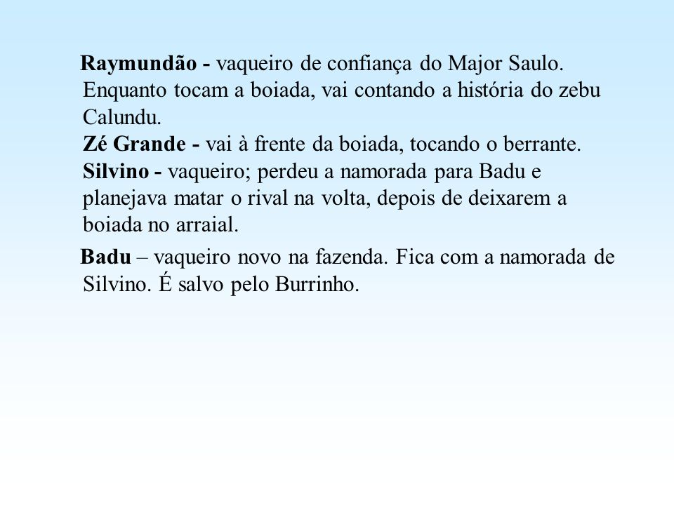 Raymundão - vaqueiro de confiança do Major Saulo. Enquanto tocam a boiada, vai contando a história do zebu Calundu. Zé Grande - vai à frente da boiada