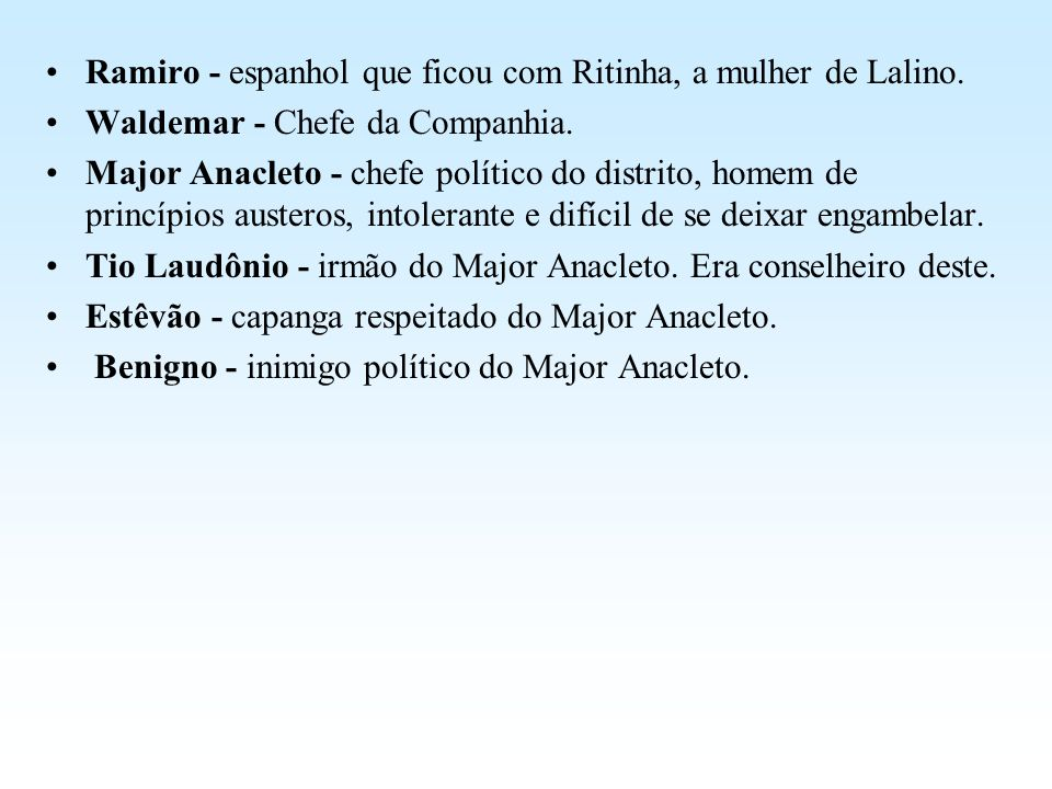 Ramiro - espanhol que ficou com Ritinha, a mulher de Lalino. Waldemar - Chefe da Companhia. Major Anacleto - chefe político do distrito, homem de prin
