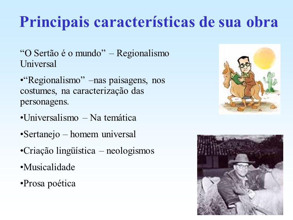 Principais características de sua obra O Sertão é o mundo – Regionalismo Universal Regionalismo –nas paisagens, nos costumes, na caracterização das pe