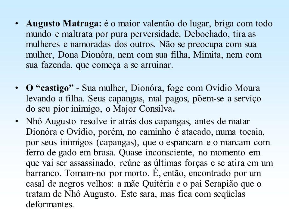 Augusto Matraga: é o maior valentão do lugar, briga com todo mundo e maltrata por pura perversidade. Debochado, tira as mulheres e namoradas dos outro