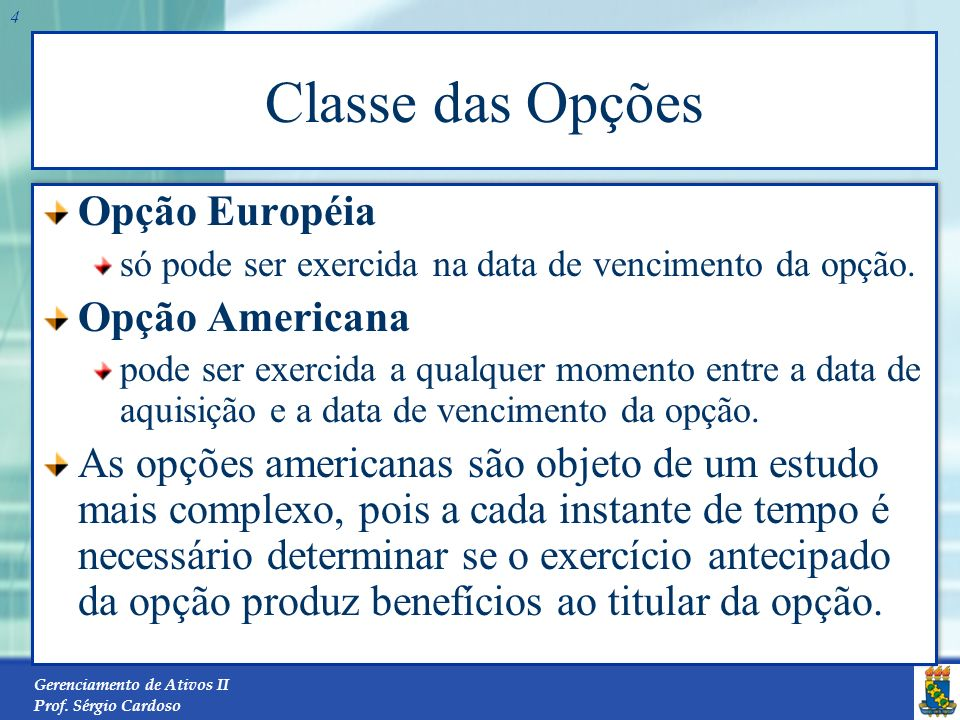 Gerenciamento de Ativos II Prof. Sérgio Cardoso 3 Tipos de Opções Opção de Compra o titular de uma opção de compra tem o direito de exercer a compra d