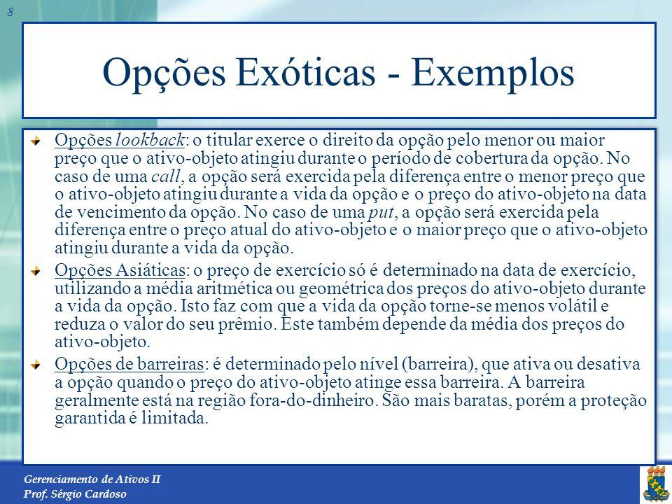 Gerenciamento de Ativos II Prof. Sérgio Cardoso 7 Opções Exóticas Uma opção exótica é aquela que diferencia dos modelos padrões de opção e possui um r