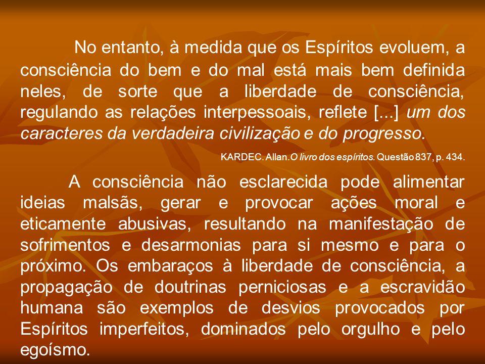 No entanto, à medida que os Espíritos evoluem, a consciência do bem e do mal está mais bem definida neles, de sorte que a liberdade de consciência, re