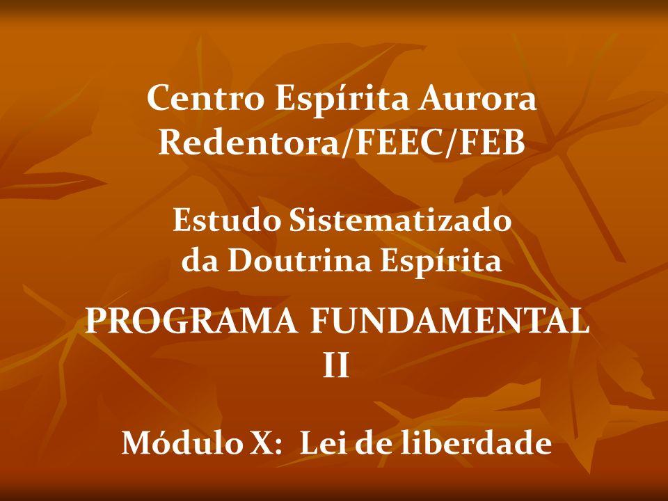 PROGRAMA FUNDAMENTAL II Módulo X: Lei de liberdade Centro Espírita Aurora Redentora/FEEC/FEB Estudo Sistematizado da Doutrina Espírita