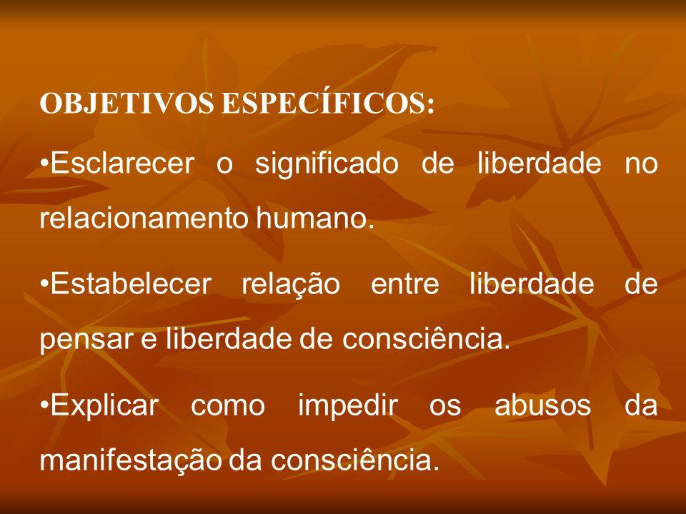 OBJETIVOS ESPECÍFICOS: Esclarecer o significado de liberdade no relacionamento humano. Estabelecer relação entre liberdade de pensar e liberdade de co