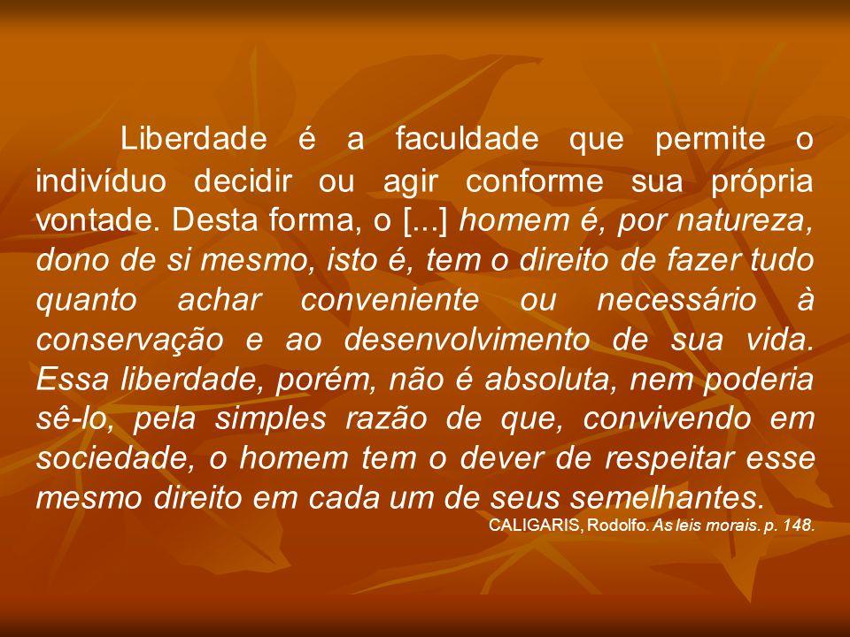 Liberdade é a faculdade que permite o indivíduo decidir ou agir conforme sua própria vontade. Desta forma, o [...] homem é, por natureza, dono de si m