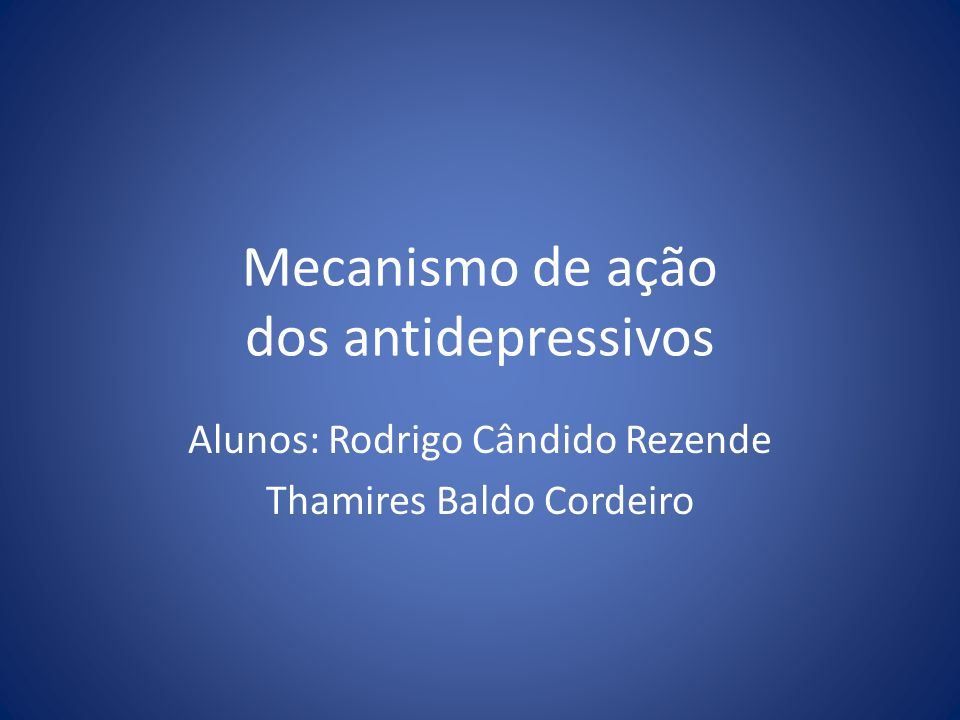 Mecanismo de ação dos antidepressivos Alunos: Rodrigo Cândido Rezende Thamires Baldo Cordeiro