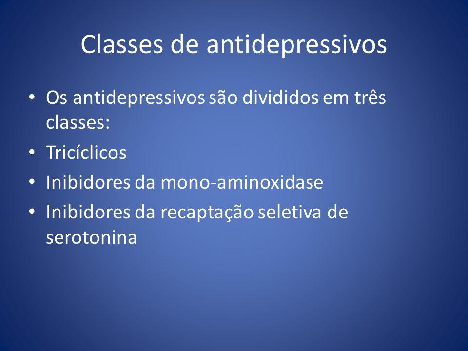 Classes de antidepressivos Os antidepressivos são divididos em três classes: Tricíclicos Inibidores da mono-aminoxidase Inibidores da recaptação selet